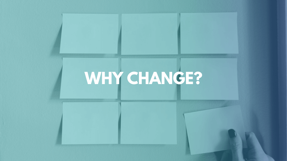 Image of post its with the writing 'Why Change?' imposed over it